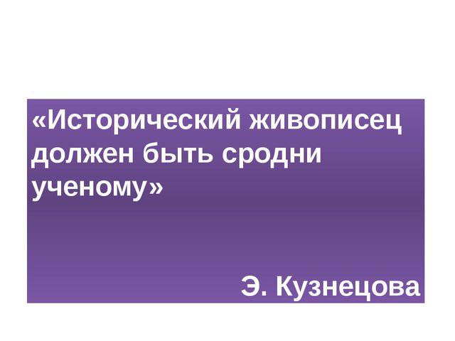 «Исторический живописец должен быть сродни ученому» Э. Кузнецова «Исторически...