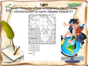 ГДЕ? Какие географические координаты имеет точка, обозначенная на карте Африк
