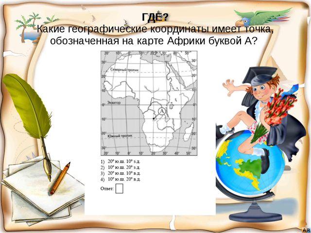 ГДЕ? Какие географические координаты имеет точка, обозначенная на карте Африк...