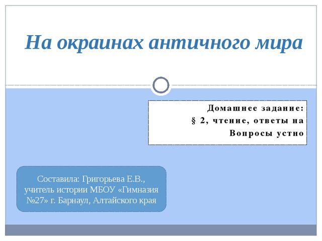 Домашнее задание: § 2, чтение, ответы на Вопросы устно На окраинах античного...
