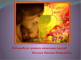 Подготовила: учитель начальных классов Шилина Татьяна Викторовна