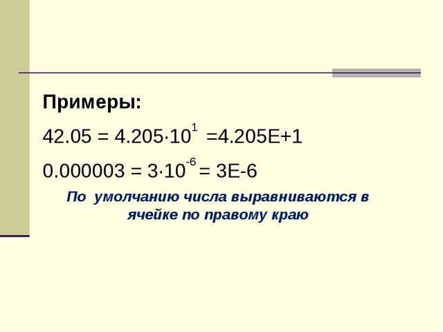 Примеры: 42.05 = 4.205·101 =4.205Е+1 0.000003 = 3·10-6 = 3Е-6 По умолчанию чи...