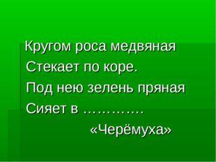 Кругом роса медвяная Стекает по коре. Под нею зелень пряная Сияет в …………. «Ч