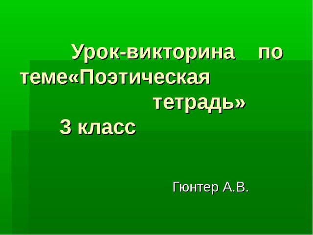 Урок-викторина по теме«Поэтическая тетрадь» 3 класс Гюнтер А.В.