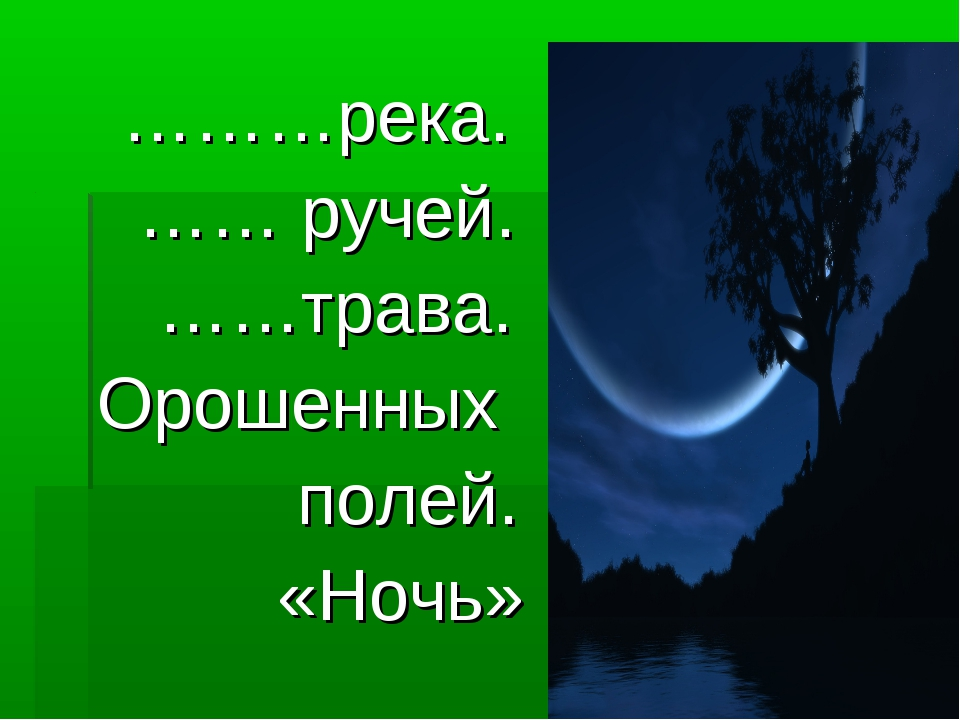 ………река. …… ручей. ……трава. Орошенных полей. «Ночь»