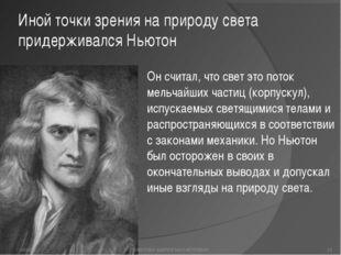 Иной точки зрения на природу света придерживался Ньютон Он считал, что свет э