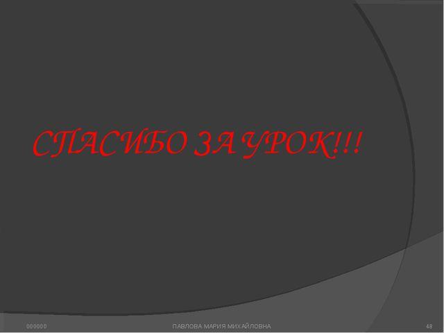 СПАСИБО ЗА УРОК!!! ПАВЛОВА МАРИЯ МИХАЙЛОВНА 000000 * ПАВЛОВА МАРИЯ МИХАЙЛОВНА