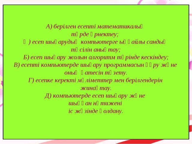 А) берілген есепті математикалық түрде өрнектеу; Ә) есеп шығарудың компьютерг...
