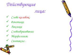 Действующие лица: Слово колобок; Фонетика; Лексика; Словообразование; Морфоло