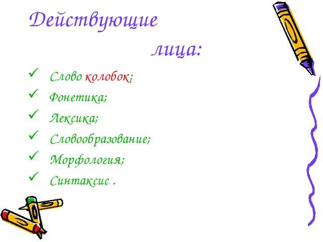 Действующие лица: Слово колобок; Фонетика; Лексика; Словообразование; Морфоло...