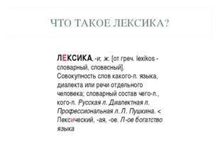 ЧТО ТАКОЕ ЛЕКСИКА? ЛЕКСИКА, -и; ж. [от греч. lexikos - словарный, словесный].