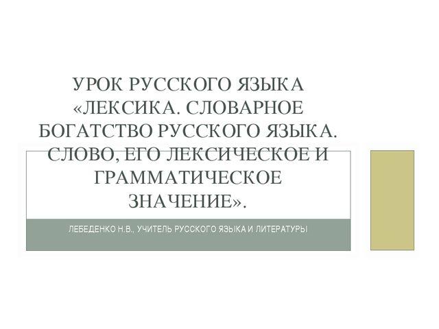 ЛЕБЕДЕНКО Н.В., УЧИТЕЛЬ РУССКОГО ЯЗЫКА И ЛИТЕРАТУРЫ УРОК РУССКОГО ЯЗЫКА «ЛЕКС...