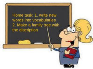 Home task: 1. write new words into vocabularies 2. Make a family tree with t