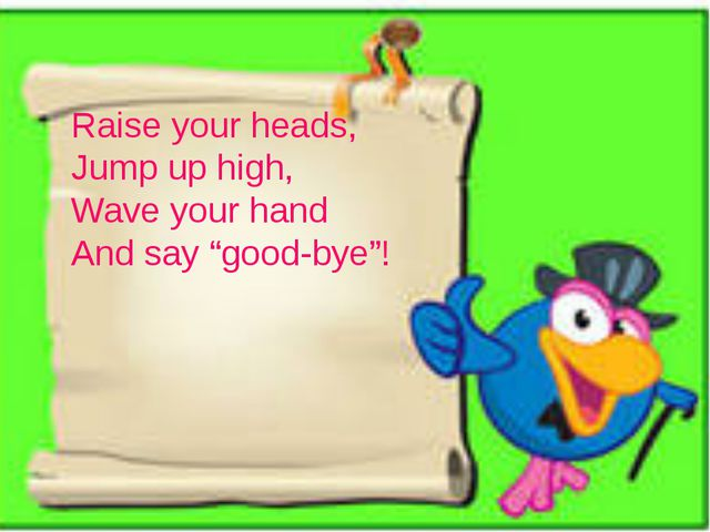 """Raise your heads, Jump up high, Wave your hand And say """"good-bye""""!"""