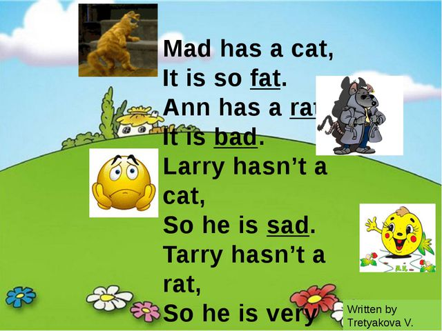 Mad has a cat, It is so fat. Ann has a rat, It is bad. Larry hasn't a cat, S...