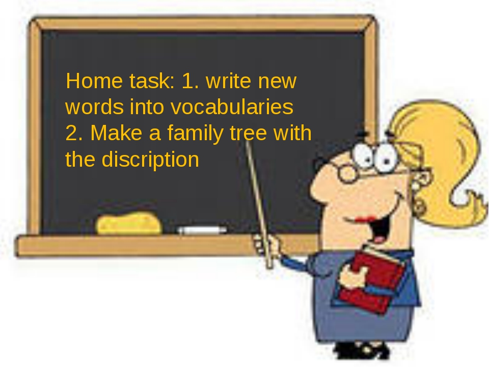 Home task: 1. write new words into vocabularies 2. Make a family tree with t...