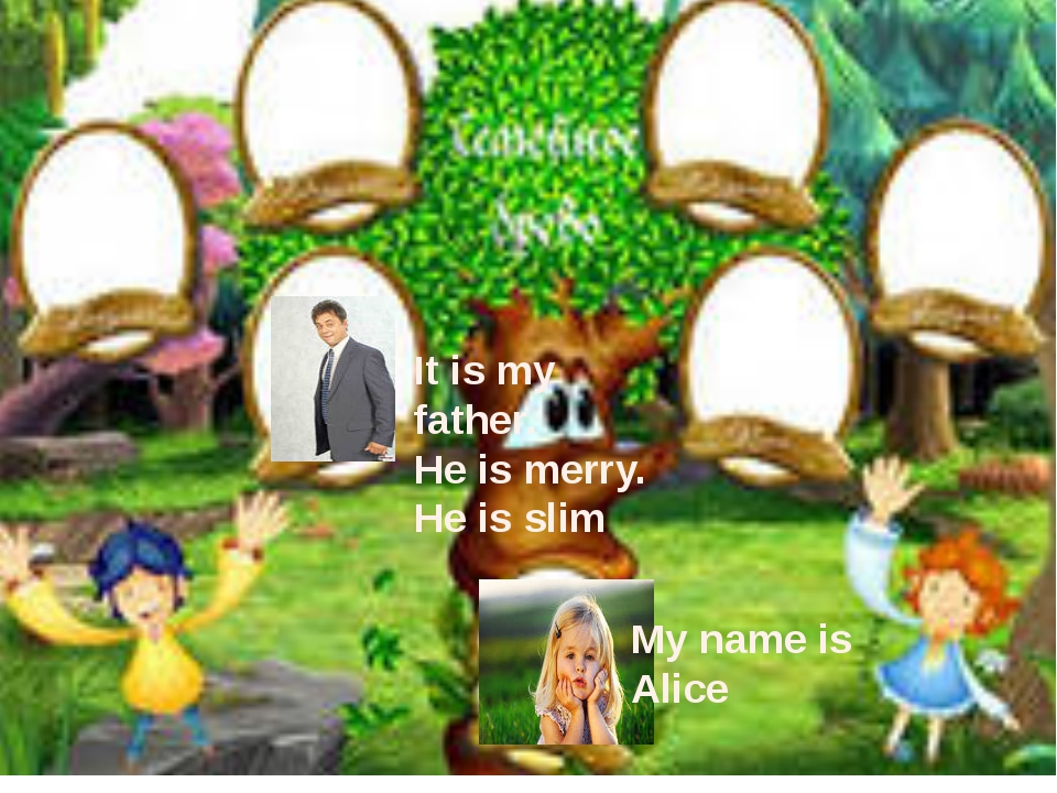 My name is Alice It is my father. He is merry. He is slim