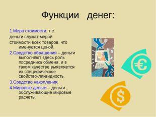 Функции денег: 1.Мера стоимости, т.е. деньги служат мерой стоимости всех това