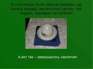 В селе Кимры были чайные трактиры, где велись беседы, заключались сделки. Чай