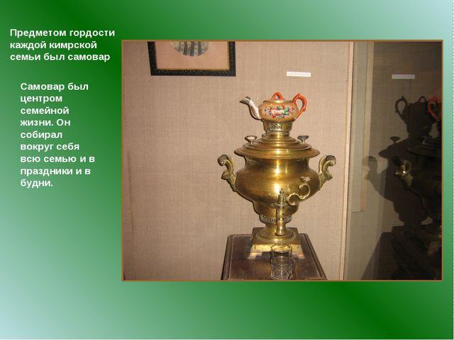 Предметом гордости каждой кимрской семьи был самовар Самовар был центром семе...
