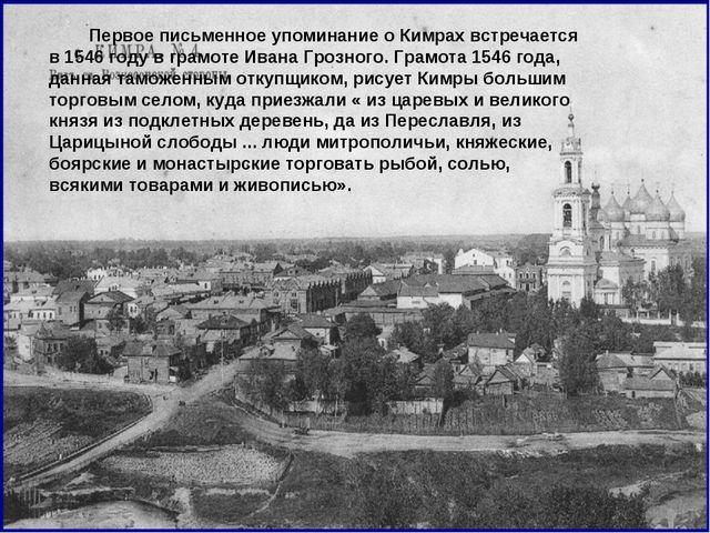 Первое письменное упоминание о Кимрах встречается в 1546 году в грамоте Иван...