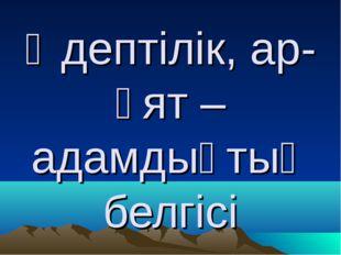 Әдептілік, ар-ұят – адамдықтың белгісі