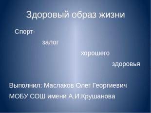 Здоровый образ жизни Спорт- залог хорошего здоровья Выполнил: Маслаков Олег Г