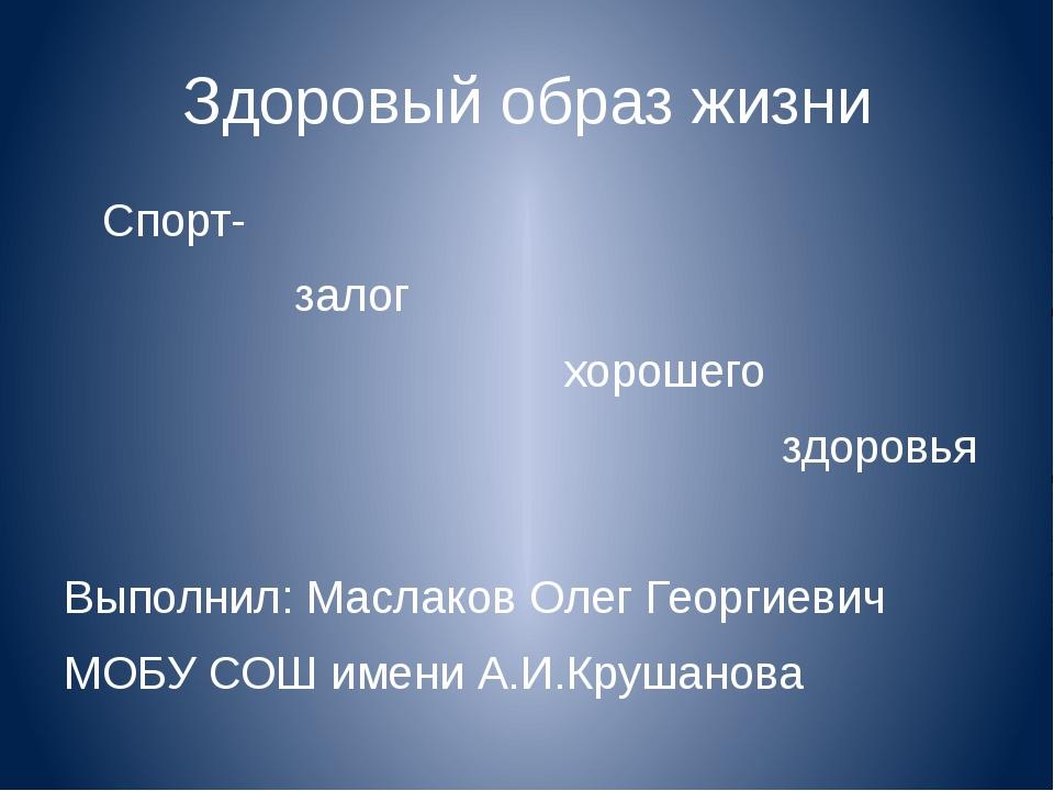 Здоровый образ жизни Спорт- залог хорошего здоровья Выполнил: Маслаков Олег Г...