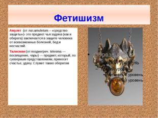 Фетишизм Амулет (от лат.amuletum – «средство защиты»)- это предмет чья задач