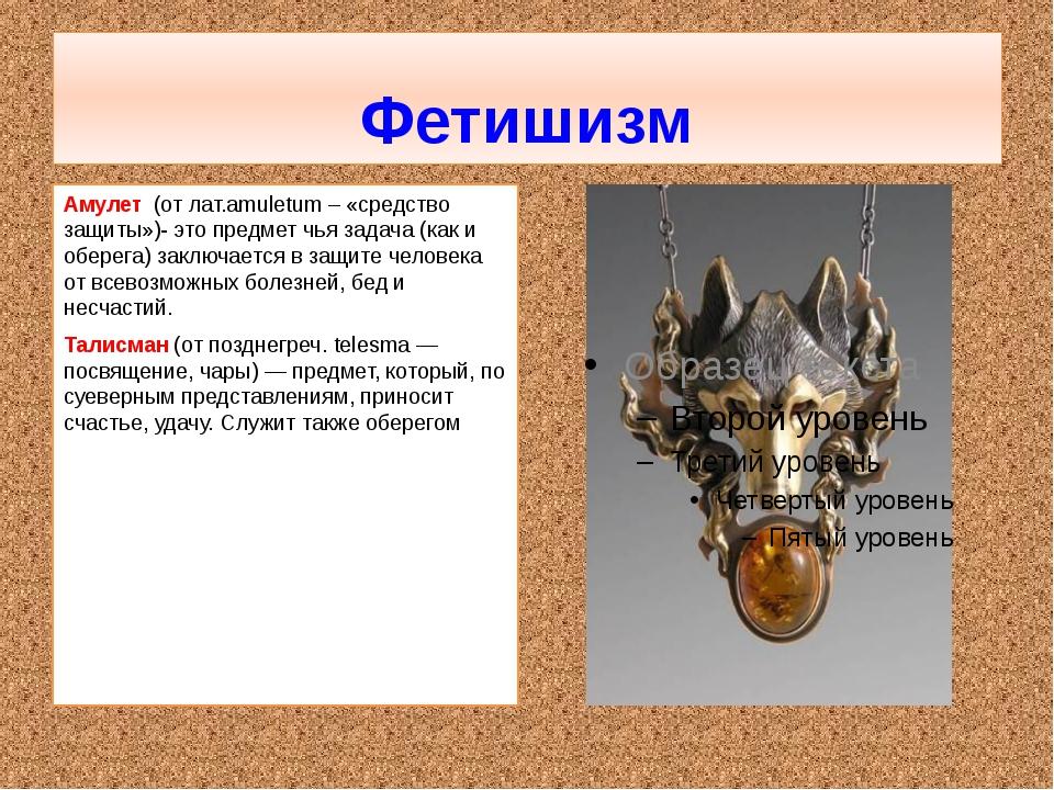 Фетишизм Амулет (от лат.amuletum – «средство защиты»)- это предмет чья задач...