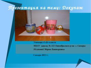 Презентация на тему: Декупаж Ученицы 4 «Б» класса МБОУ школы № 155 Октябрьско