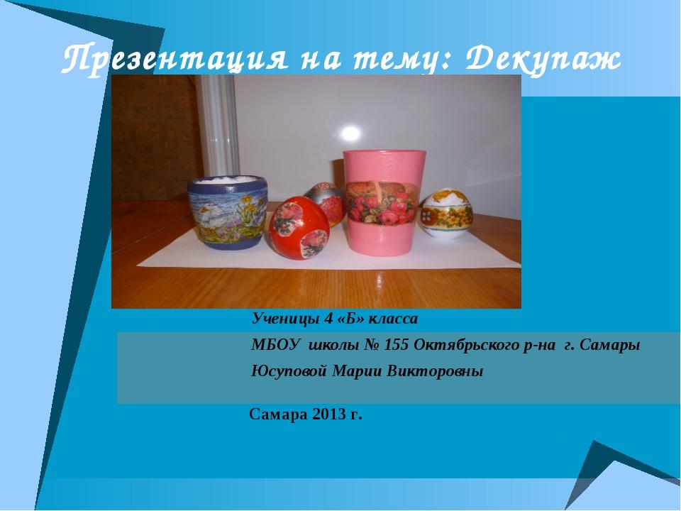Презентация на тему: Декупаж Ученицы 4 «Б» класса МБОУ школы № 155 Октябрьско...