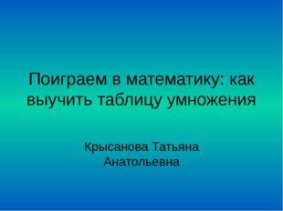 Поиграем в математику: как выучить таблицу умножения Крысанова Татьяна Анатол