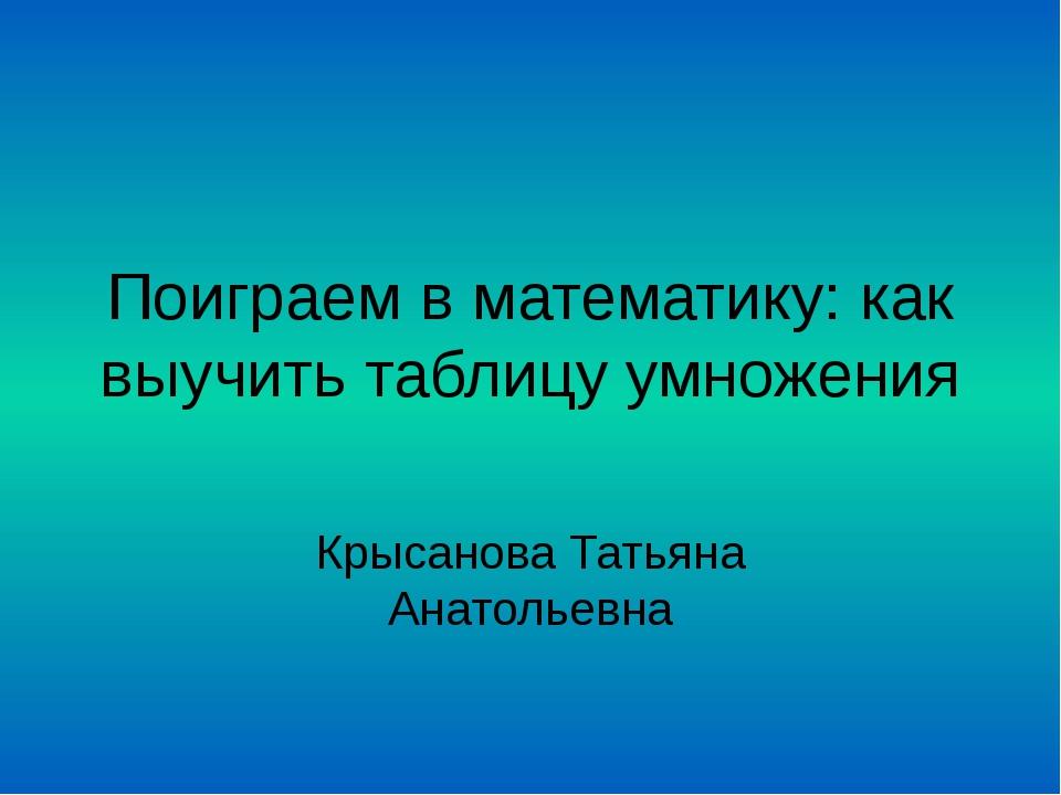 Поиграем в математику: как выучить таблицу умножения Крысанова Татьяна Анатол...