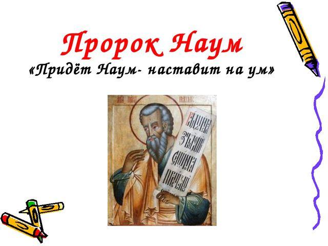 Пророк Наум «Придёт Наум- наставит на ум»