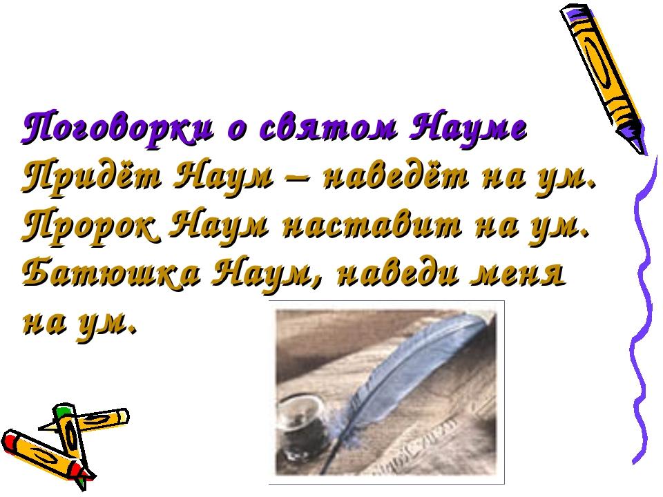 Поговорки о святом Науме Придёт Наум – наведёт на ум. Пророк Наум наставит на...