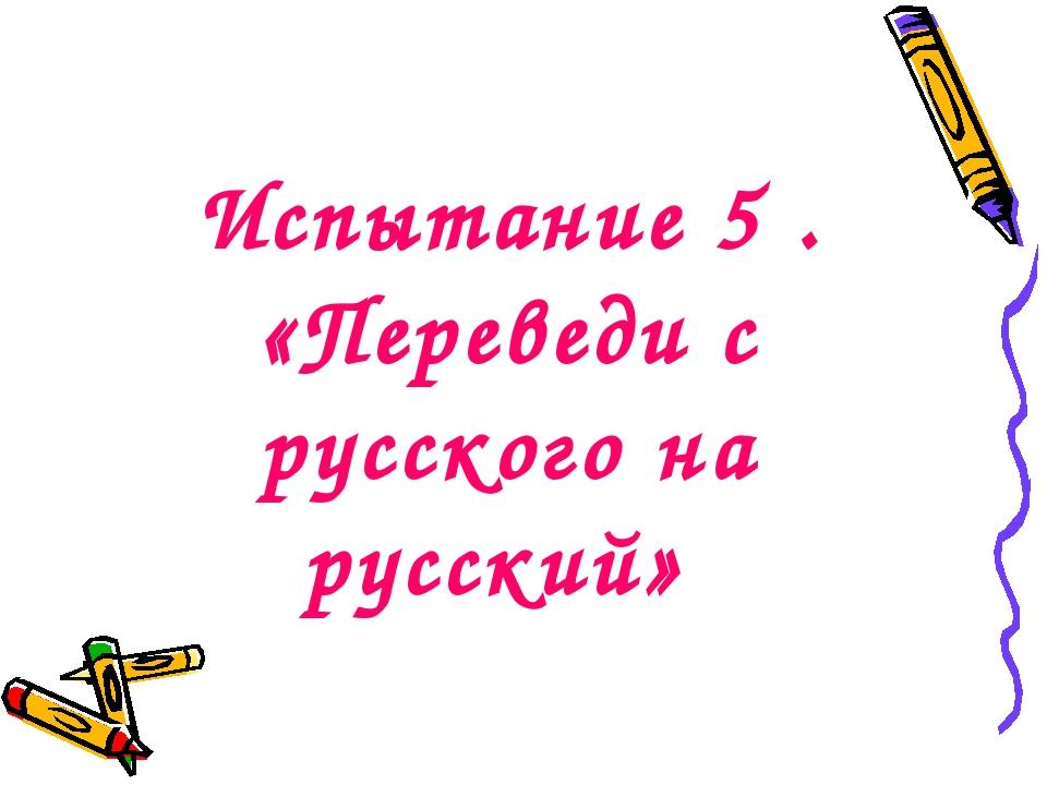 Испытание 5 . «Переведи с русского на русский»