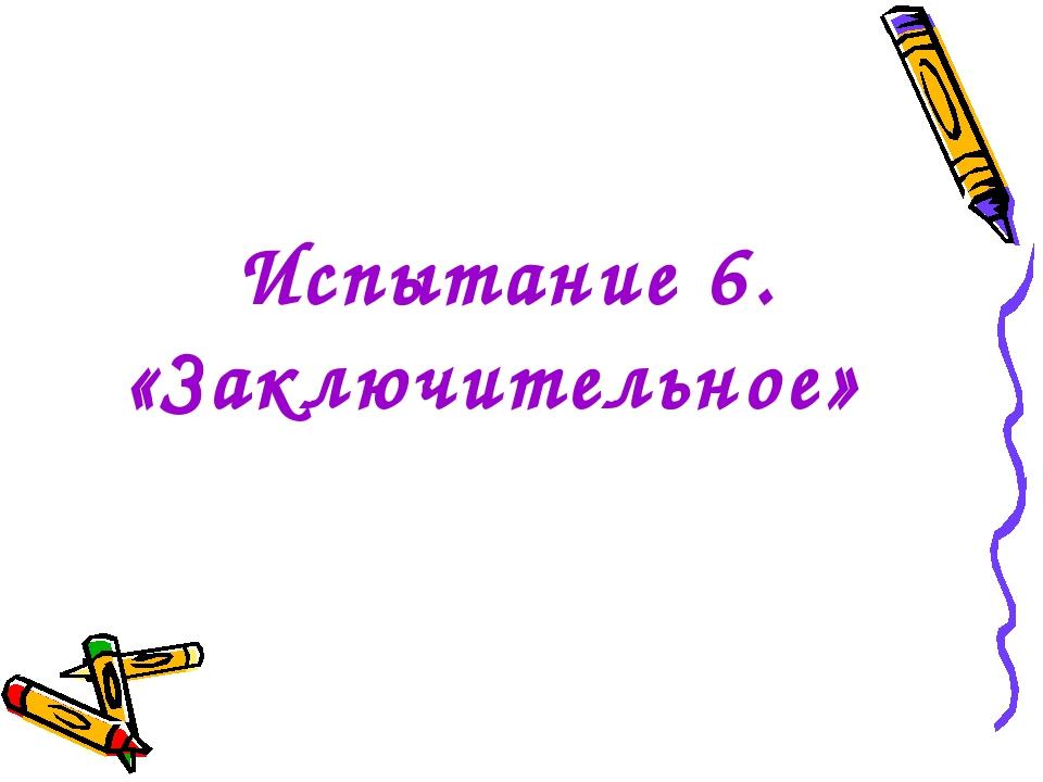 Испытание 6. «Заключительное»