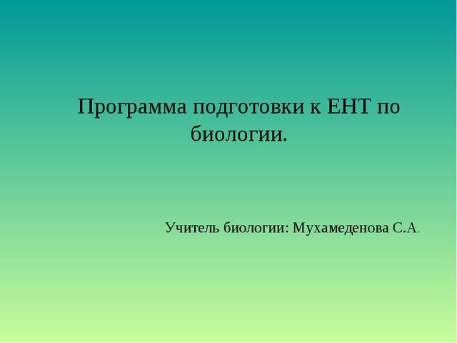 Программа подготовки к ЕНТ по биологии. Учитель биологии: Мухамеденова С.А.
