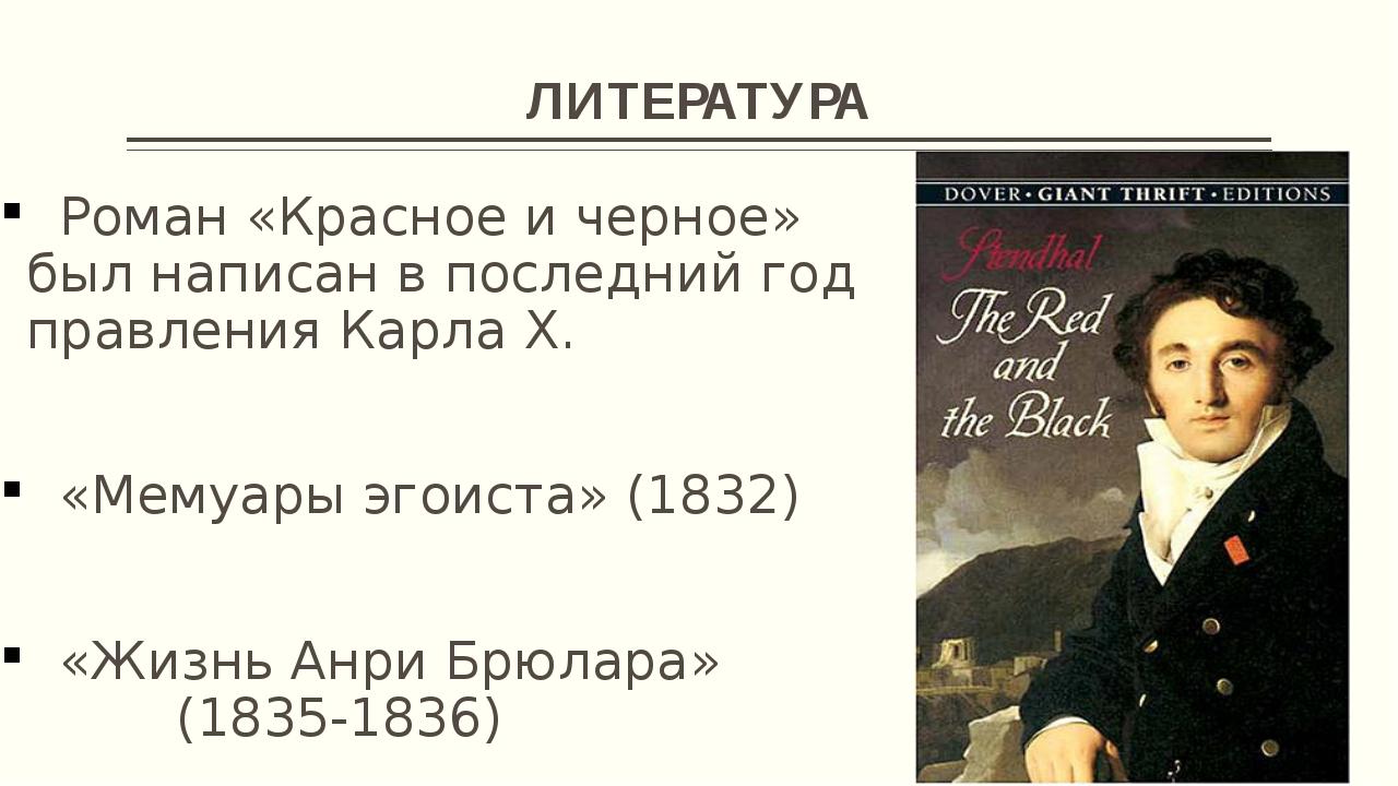 ЛИТЕРАТУРА Роман «Красное и черное» был написан в последний год правления Кар...