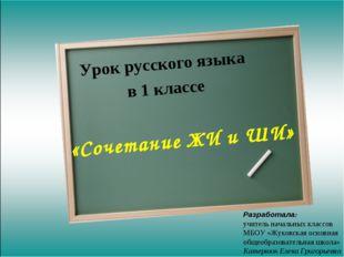 Урок русского языка в 1 классе «Сочетание ЖИ и ШИ» Разработала: учитель начал