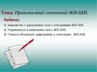 Тема: Правописание сочетаний ЖИ-ШИ. Задачи: 1. Знакомство с написанием слов