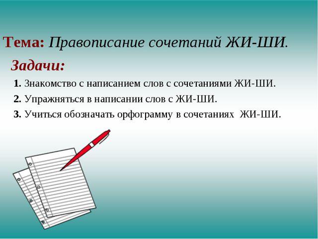 Тема: Правописание сочетаний ЖИ-ШИ. Задачи: 1. Знакомство с написанием слов...