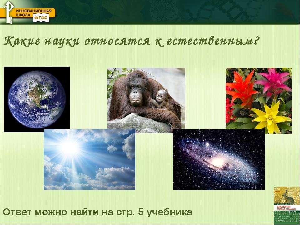 Какие науки относятся к естественным? Ответ можно найти на стр. 5 учебника