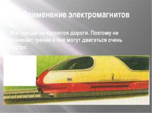 Применение электромагнитов Эти поезда не касаются дороги. Поэтому не возникае