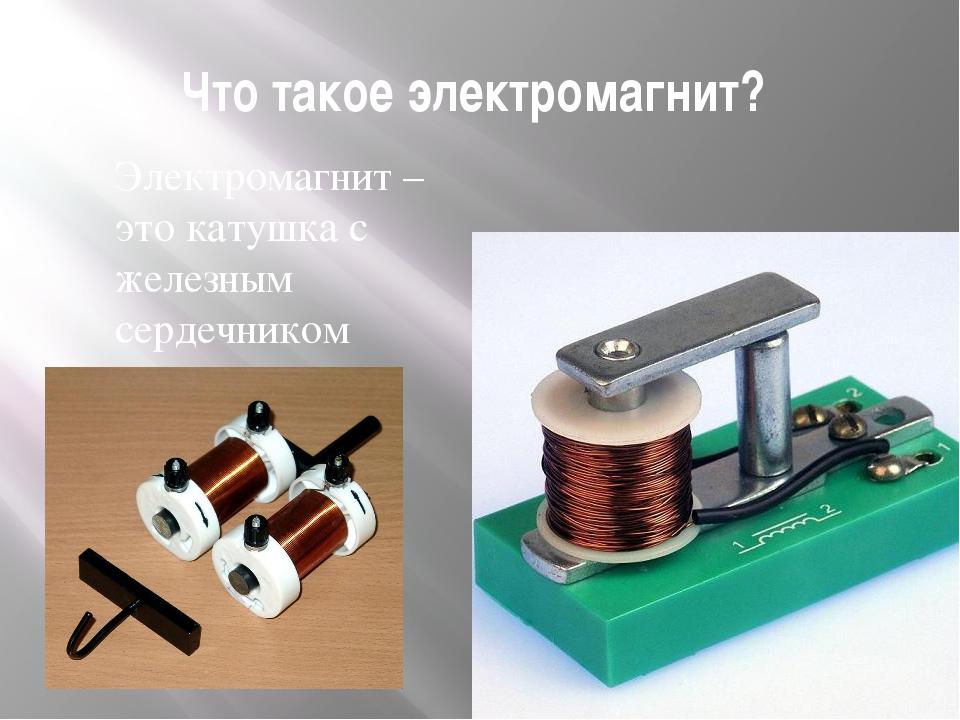 Что такое электромагнит? Электромагнит – это катушка с железным сердечником в...