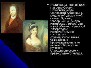 Родился 23 ноября 1803 г. в селе Овстуг, Брянского уезда Орловской губернии,