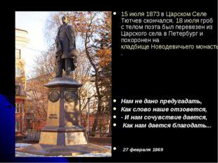15 июля 1873 в Царском Селе Тютчев скончался. 18 июля гроб с телом поэта был