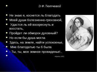 Э.Ф.Тютчевой Не знаю я, коснется ль благодать Моей души болезненно-греховной