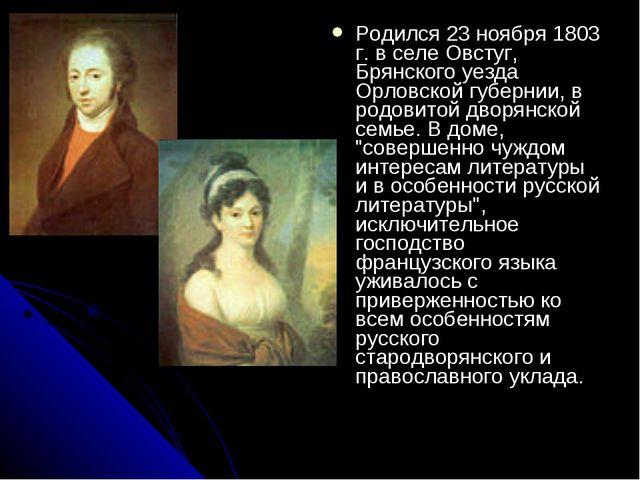 Родился 23 ноября 1803 г. в селе Овстуг, Брянского уезда Орловской губернии,...